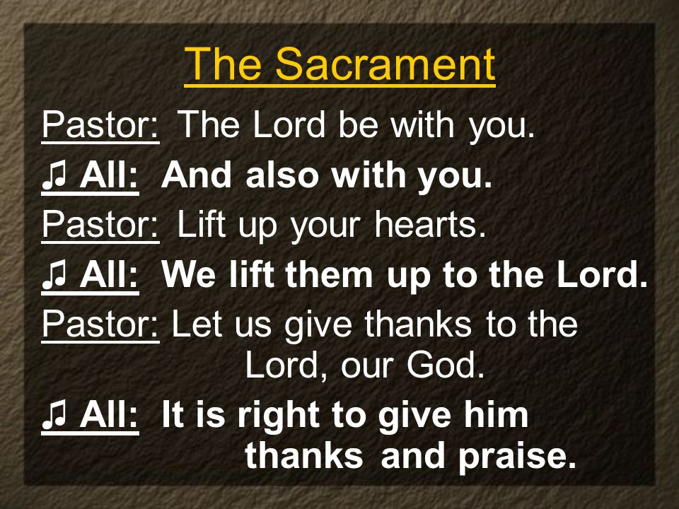 The Sacrament Pastor: The Lord be with you. ♫ All: And also with you.