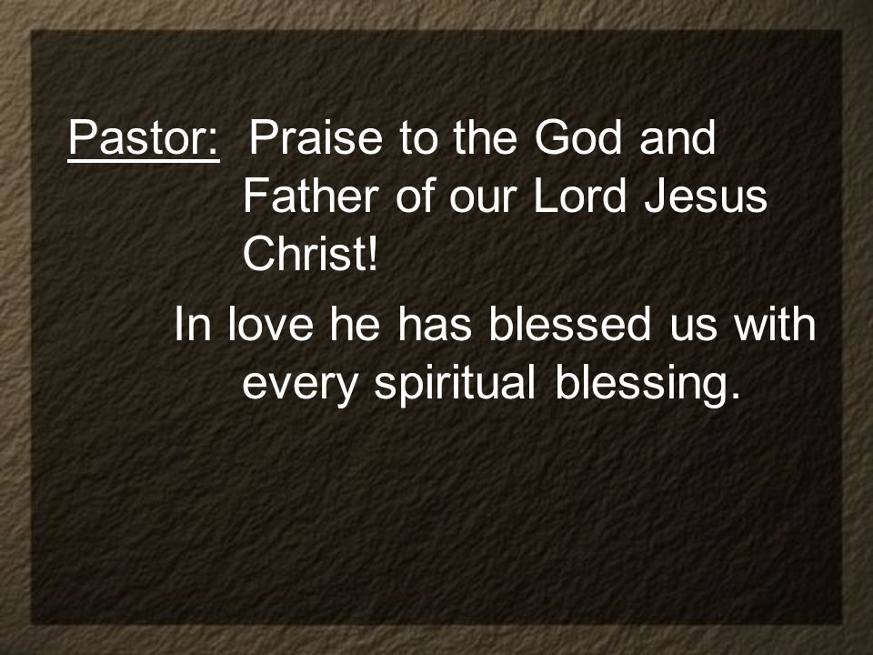 Pastor: Praise to the God and Father of our Lord Jesus Christ!