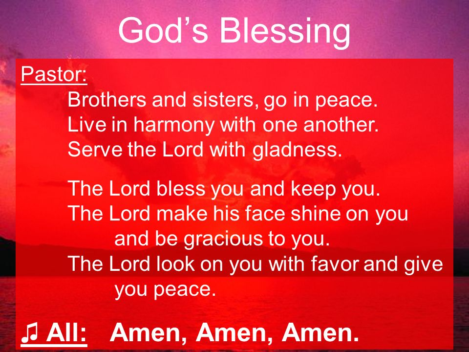 God's Blessing ♫ All: Amen, Amen, Amen. Pastor: