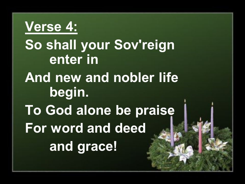 Verse 4: So shall your Sov reign enter in. And new and nobler life begin. To God alone be praise.