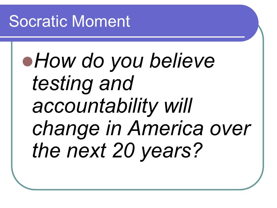 Socratic Moment How do you believe testing and accountability will change in America over the next 20 years