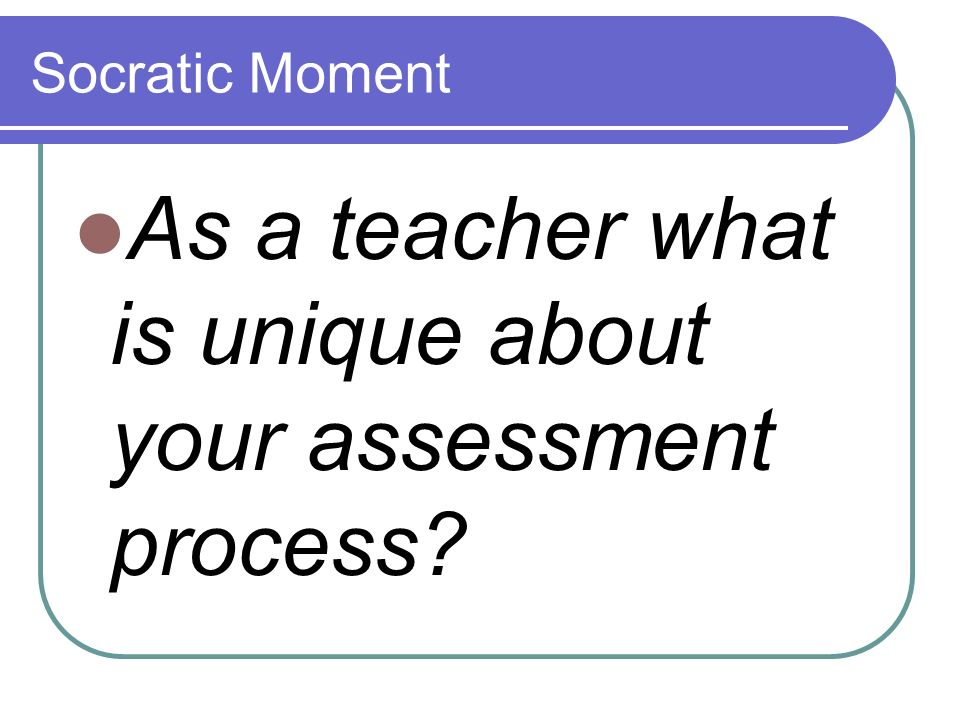 As a teacher what is unique about your assessment process
