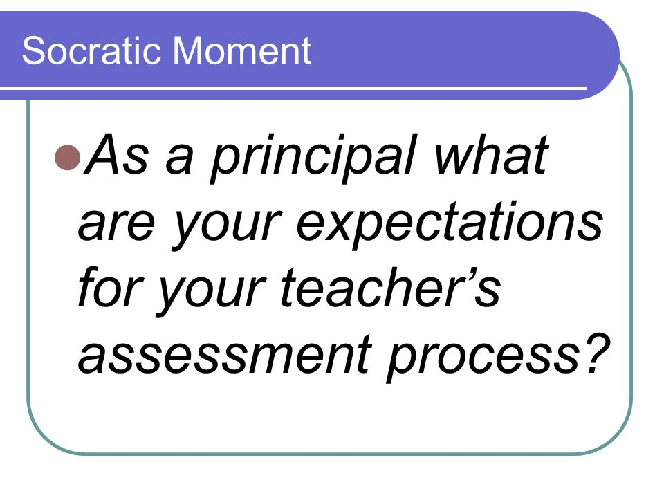 Socratic Moment As a principal what are your expectations for your teacher's assessment process