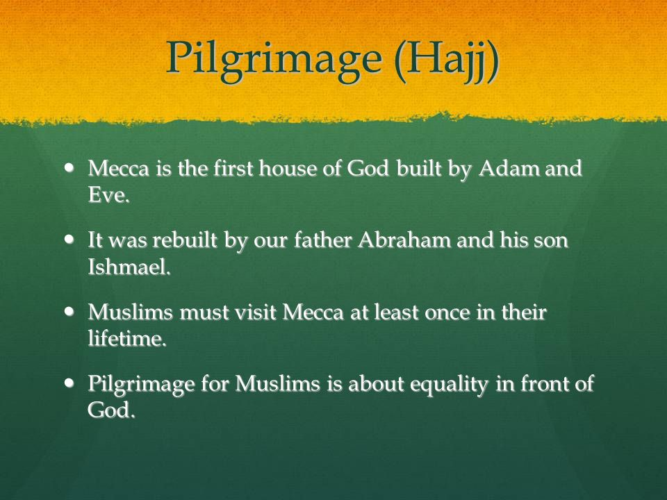 Pilgrimage (Hajj) Mecca is the first house of God built by Adam and Eve. It was rebuilt by our father Abraham and his son Ishmael.