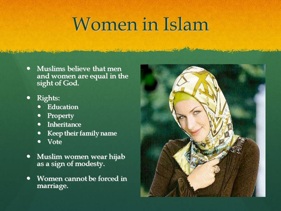 Women in Islam Muslims believe that men and women are equal in the sight of God. Rights: Education.