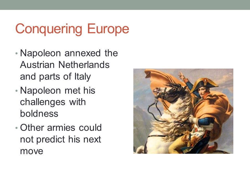Conquering Europe Napoleon annexed the Austrian Netherlands and parts of Italy. Napoleon met his challenges with boldness.