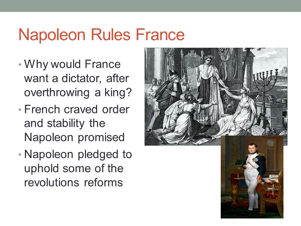 Napoleon Rules France Why would France want a dictator, after overthrowing a king French craved order and stability the Napoleon promised.