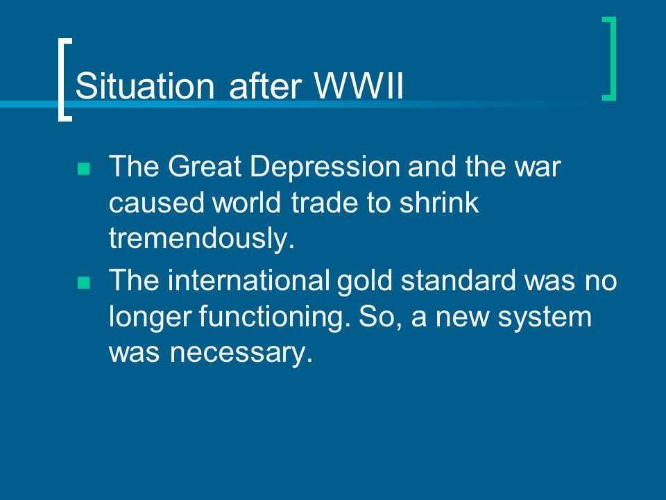 Situation after WWII The Great Depression and the war caused world trade to shrink tremendously.