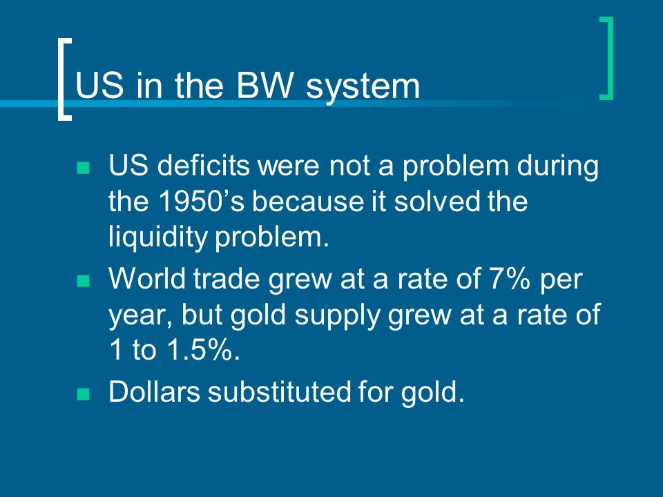 US in the BW system US deficits were not a problem during the 1950's because it solved the liquidity problem.