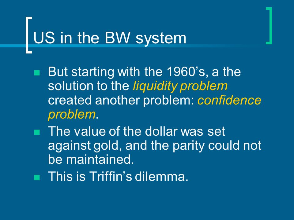 US in the BW system But starting with the 1960's, a the solution to the liquidity problem created another problem: confidence problem.
