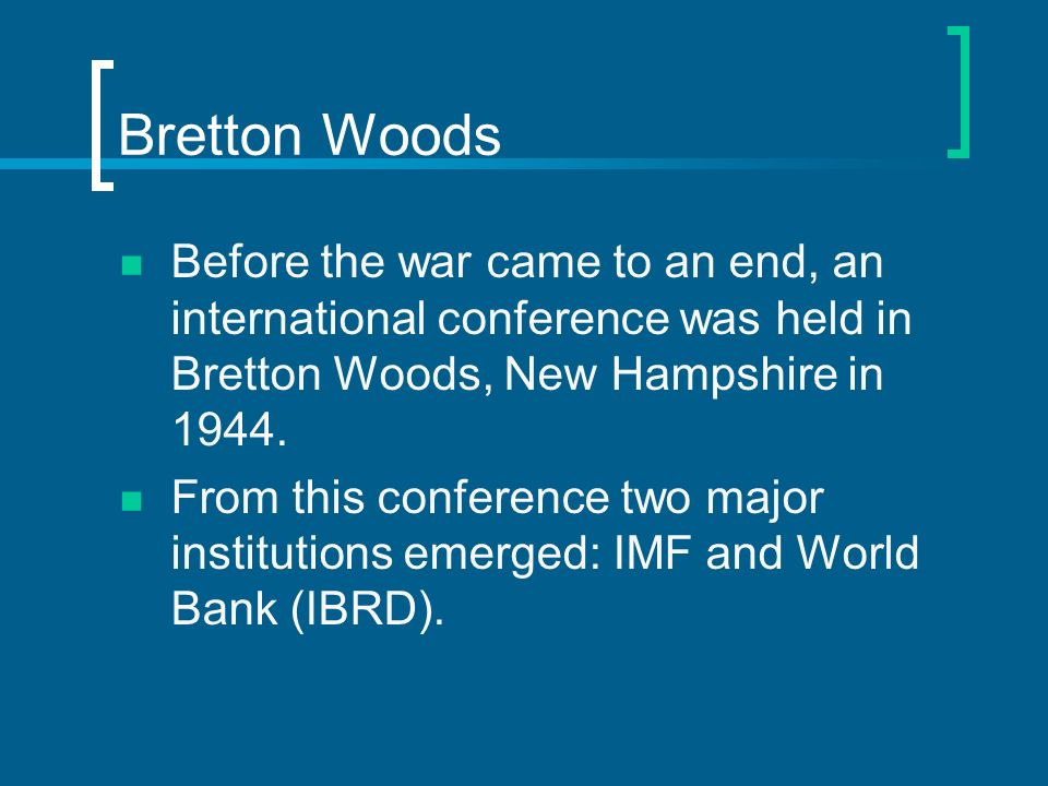 Bretton Woods Before the war came to an end, an international conference was held in Bretton Woods, New Hampshire in 1944.