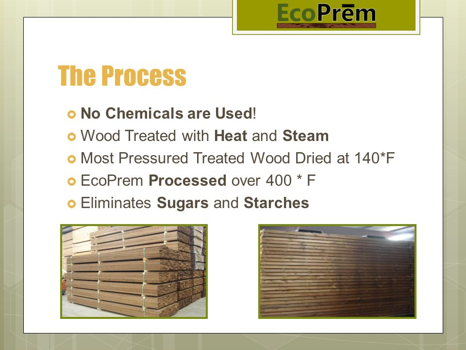 The Process No Chemicals are Used! Wood Treated with Heat and Steam