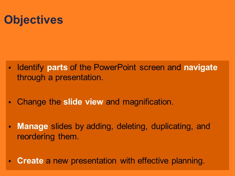 Objectives Identify parts of the PowerPoint screen and navigate through a presentation. Change the slide view and magnification.