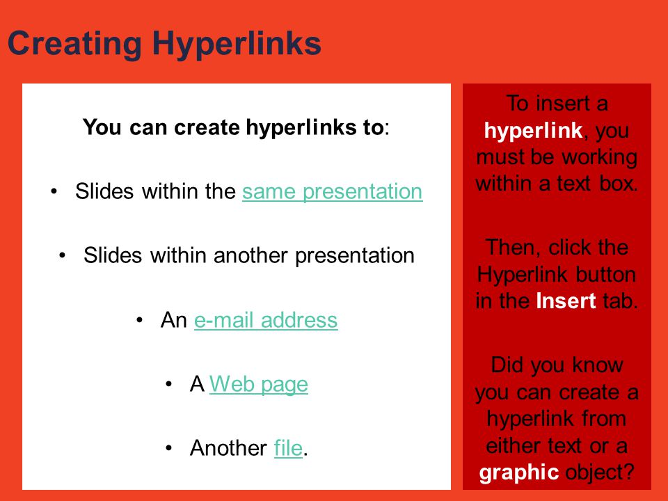 Creating Hyperlinks You can create hyperlinks to: Slides within the same presentation. Slides within another presentation.