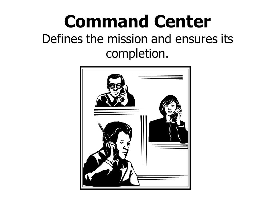 Command Center Defines the mission and ensures its completion.