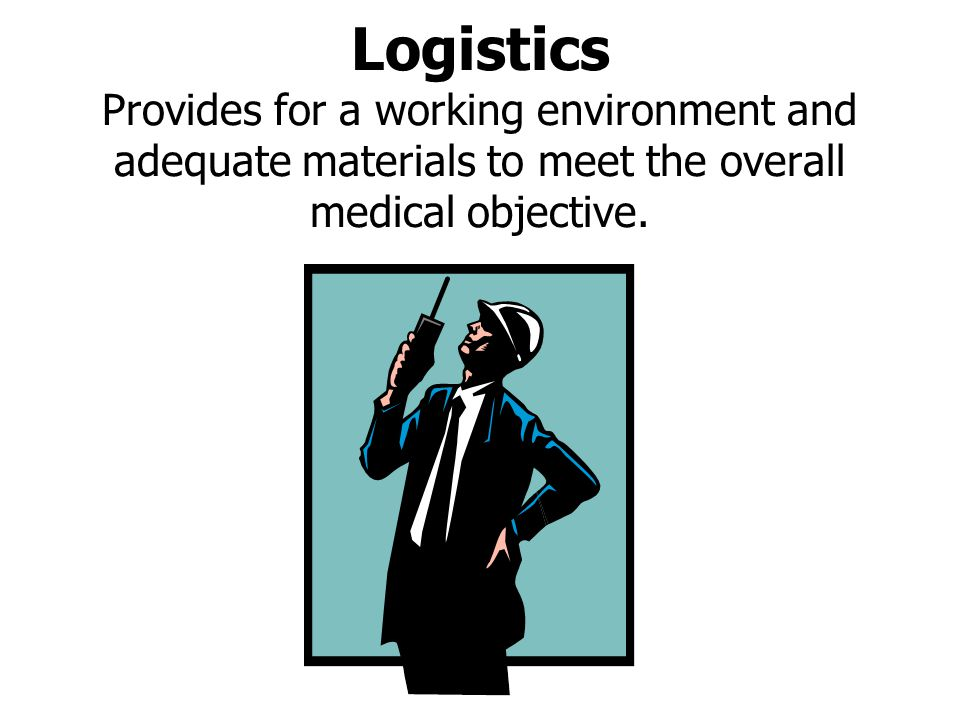 Logistics Provides for a working environment and adequate materials to meet the overall medical objective.