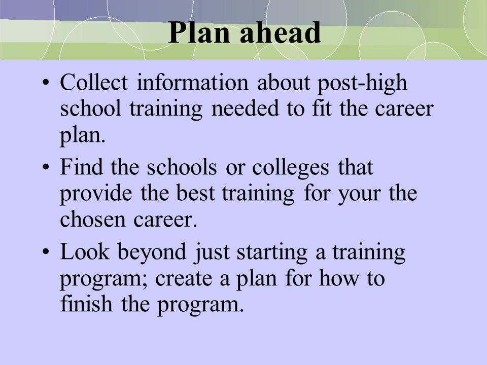 Plan ahead Collect information about post-high school training needed to fit the career plan.