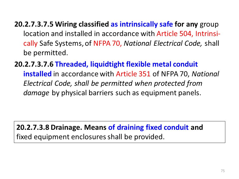 20.2.7.3.7.5 Wiring classified as intrinsically safe for any group location and installed in accordance with Article 504, Intrinsi-cally Safe Systems, of NFPA 70, National Electrical Code, shall be permitted. 20.2.7.3.7.6 Threaded, liquidtight flexible metal conduit installed in accordance with Article 351 of NFPA 70, National Electrical Code, shall be permitted when protected from damage by physical barriers such as equipment panels.