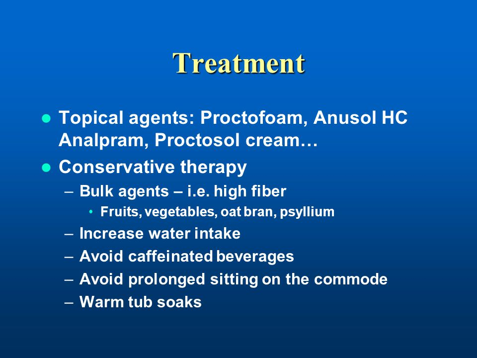 Treatment Topical agents: Proctofoam, Anusol HC Analpram, Proctosol cream… Conservative therapy. Bulk agents – i.e. high fiber.
