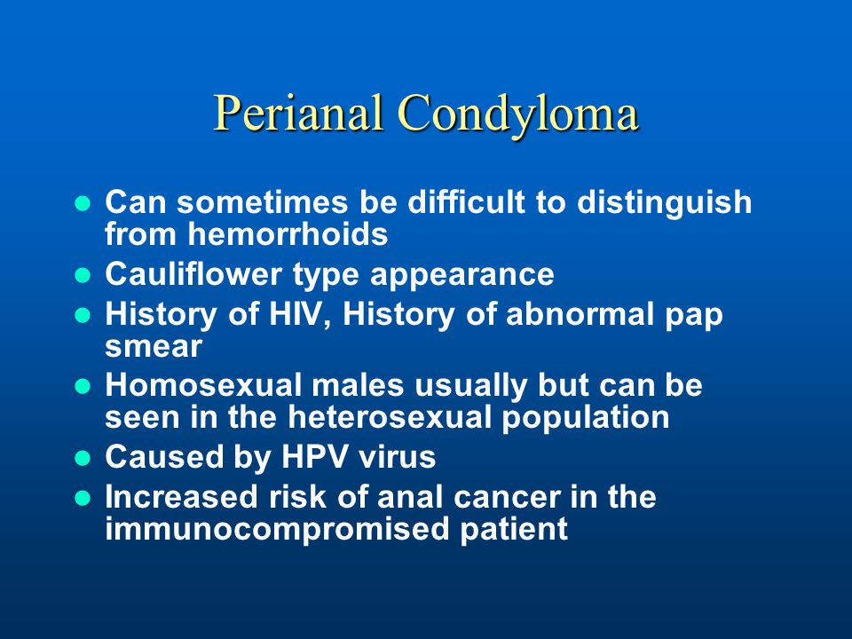 Perianal Condyloma Can sometimes be difficult to distinguish from hemorrhoids. Cauliflower type appearance.