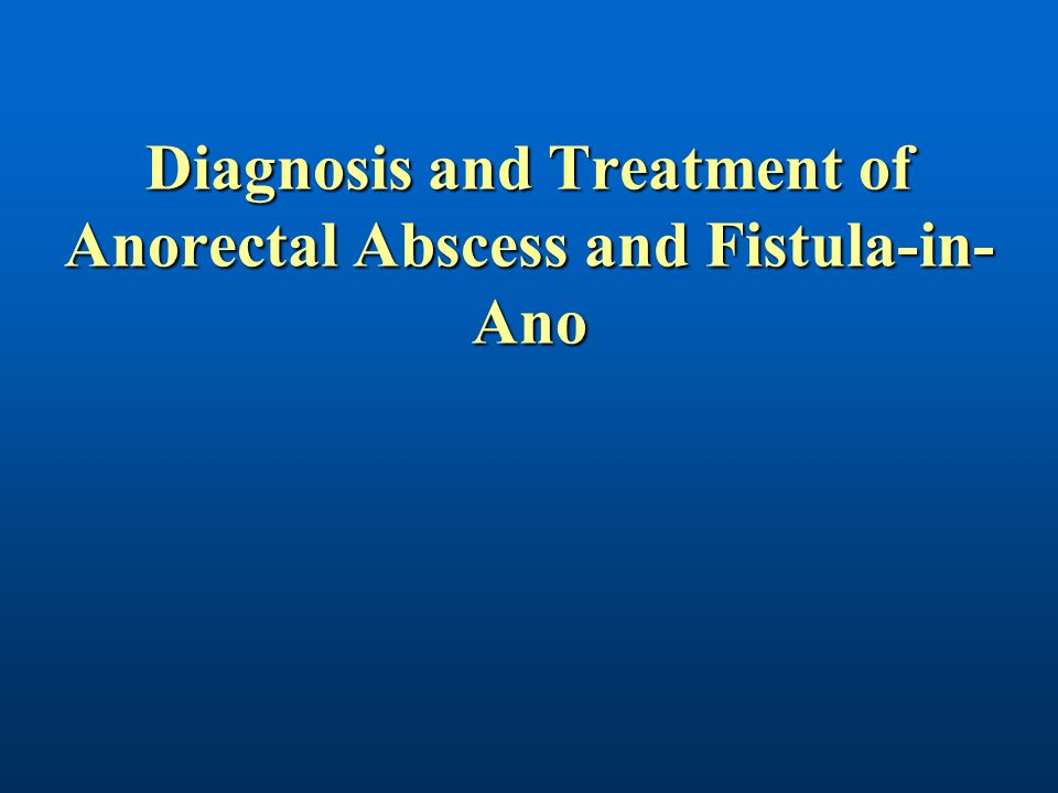 Diagnosis and Treatment of Anorectal Abscess and Fistula-in-Ano