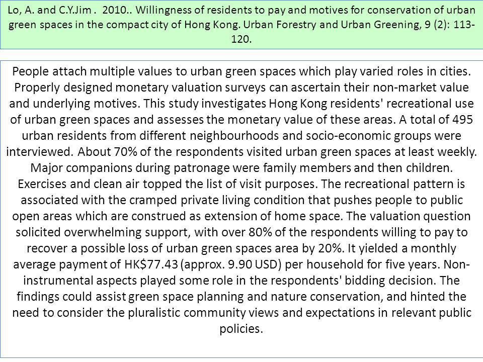 Lo, A. and C.Y.Jim . 2010.. Willingness of residents to pay and motives for conservation of urban green spaces in the compact city of Hong Kong. Urban Forestry and Urban Greening, 9 (2): 113-120.