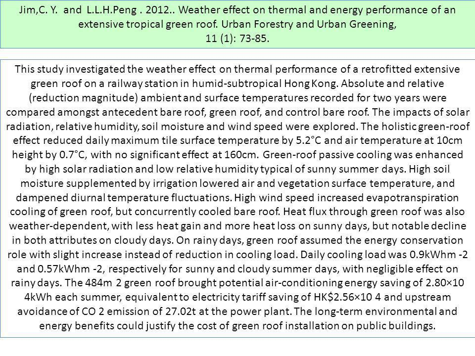 Jim,C. Y. and L.L.H.Peng . 2012.. Weather effect on thermal and energy performance of an extensive tropical green roof. Urban Forestry and Urban Greening,