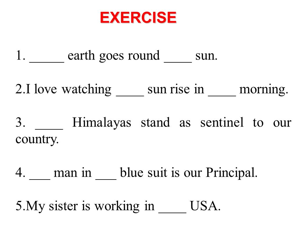 EXERCISE 1. _____ earth goes round ____ sun.
