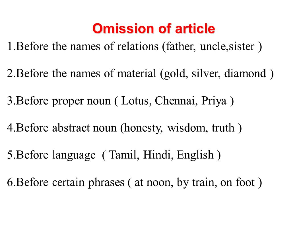 Omission of article Before the names of relations (father, uncle,sister ) Before the names of material (gold, silver, diamond )