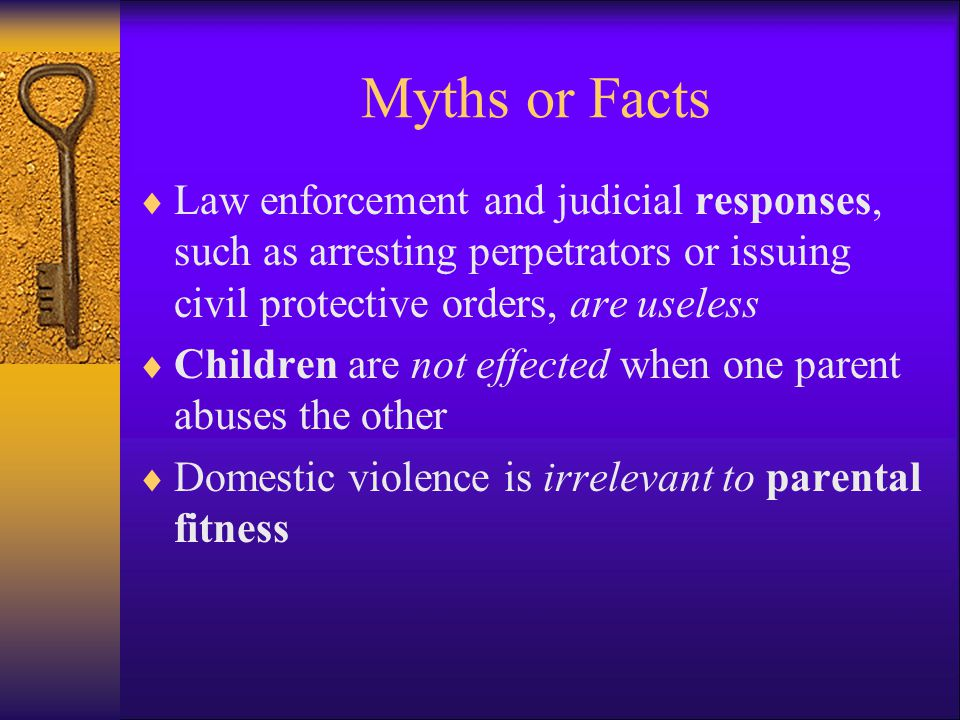 Myths or Facts Law enforcement and judicial responses, such as arresting perpetrators or issuing civil protective orders, are useless.