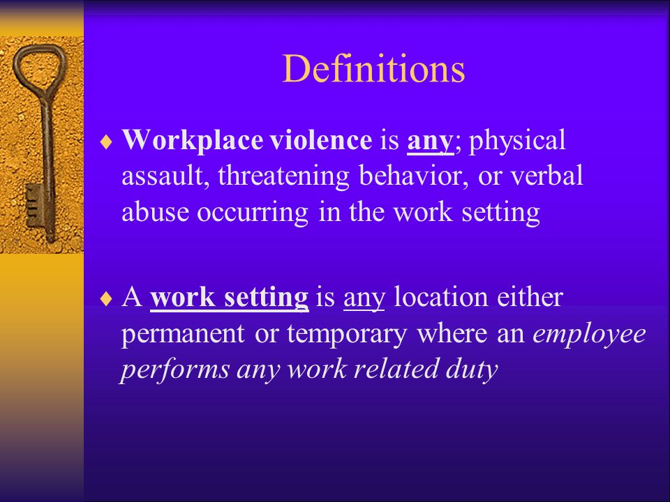 Definitions Workplace violence is any; physical assault, threatening behavior, or verbal abuse occurring in the work setting.