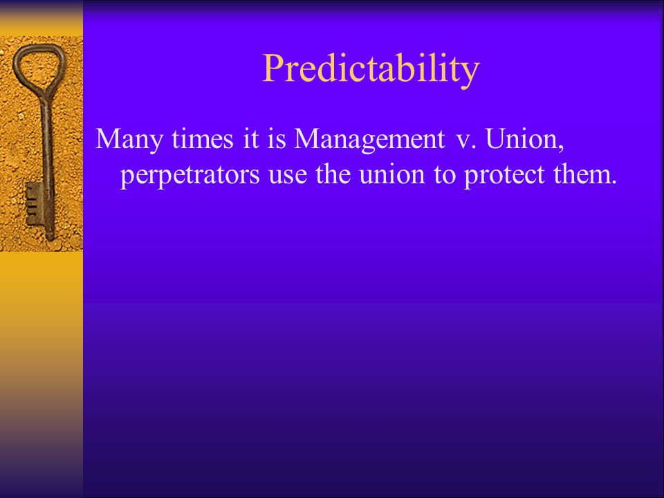Predictability Many times it is Management v. Union, perpetrators use the union to protect them.