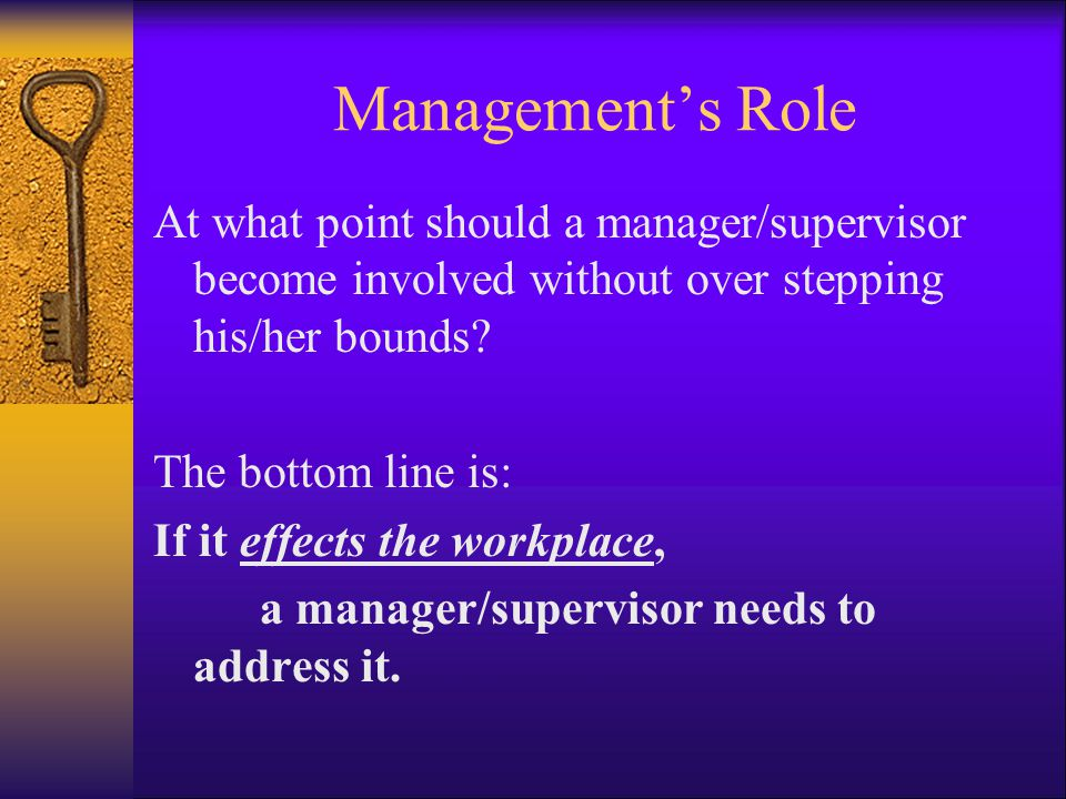 Management's Role At what point should a manager/supervisor become involved without over stepping his/her bounds