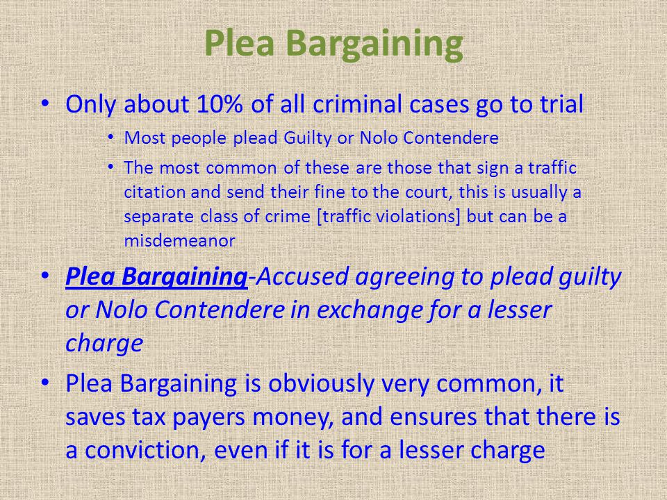 Plea Bargaining Only about 10% of all criminal cases go to trial