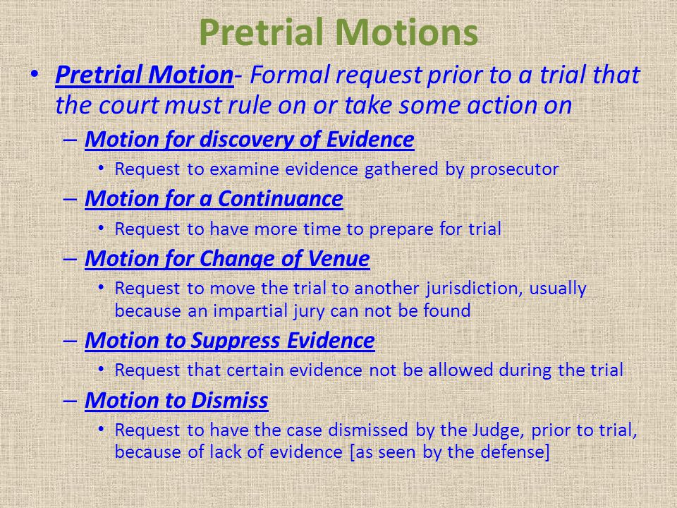Pretrial Motions Pretrial Motion- Formal request prior to a trial that the court must rule on or take some action on.