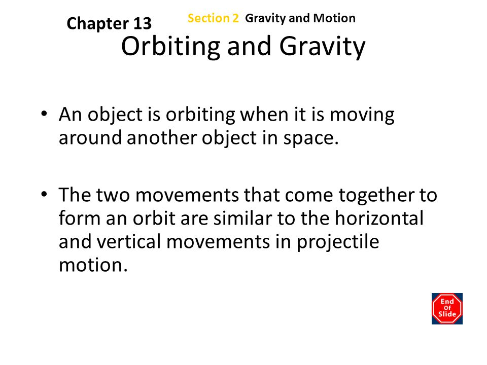 Chapter 13 Section 2 Gravity and Motion. Orbiting and Gravity. An object is orbiting when it is moving around another object in space.