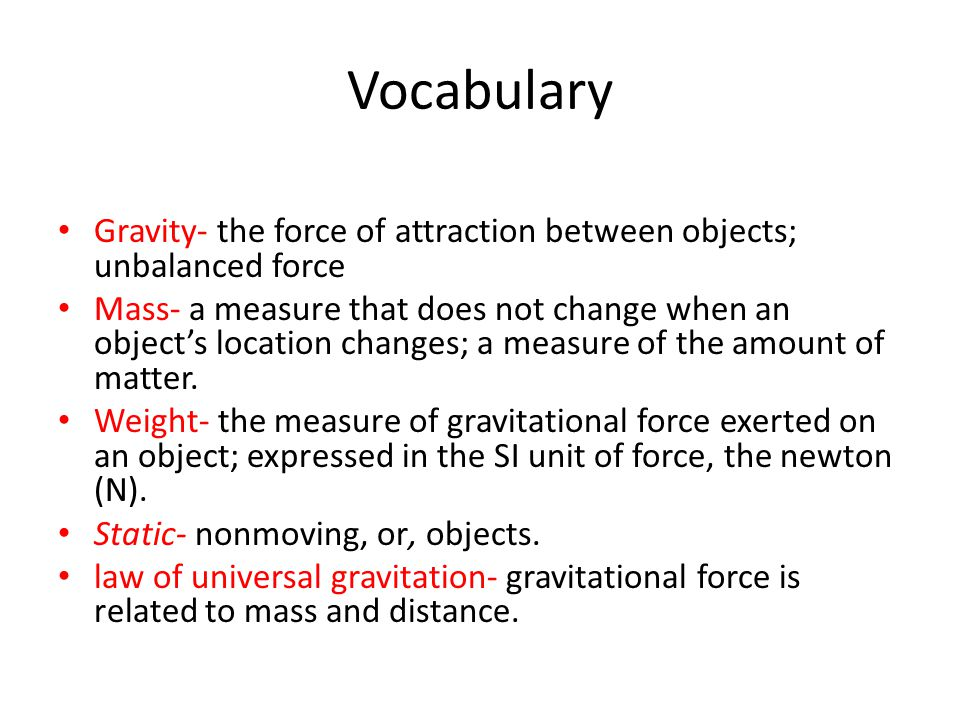 Vocabulary Gravity- the force of attraction between objects; unbalanced force.
