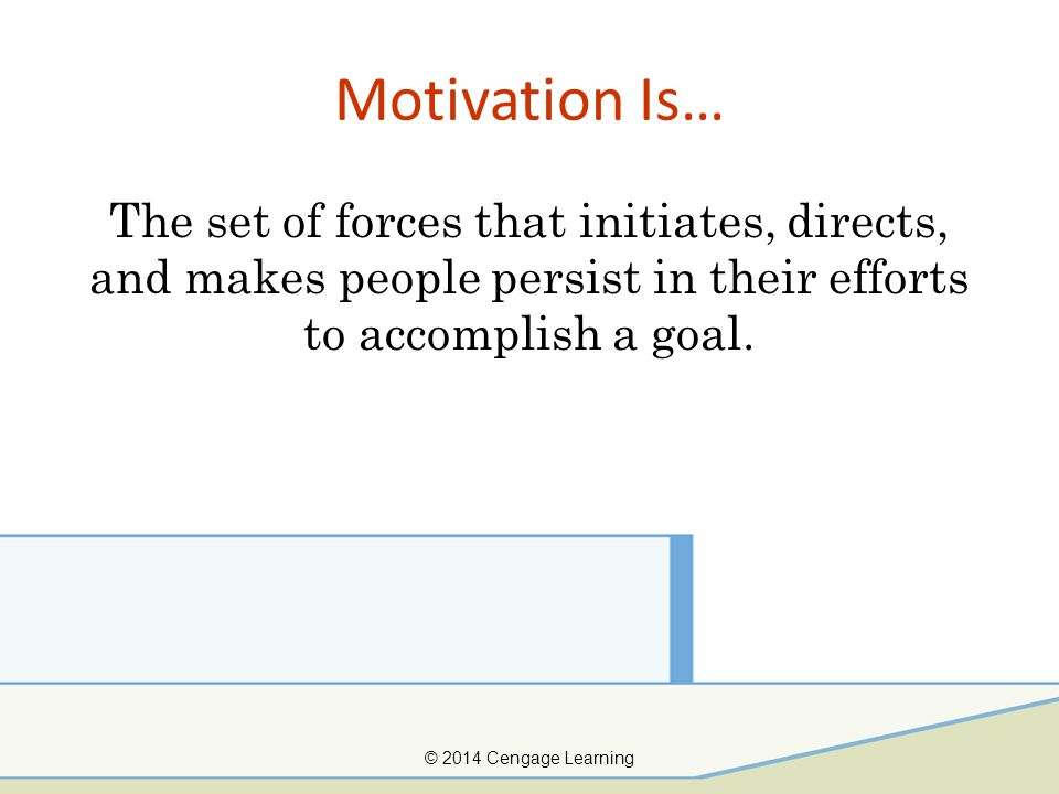 Motivation Is… The set of forces that initiates, directs, and makes people persist in their efforts to accomplish a goal.