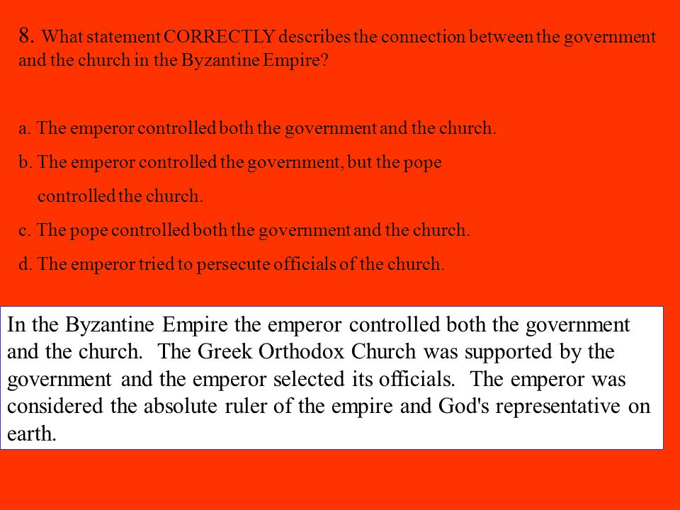 8. What statement CORRECTLY describes the connection between the government and the church in the Byzantine Empire