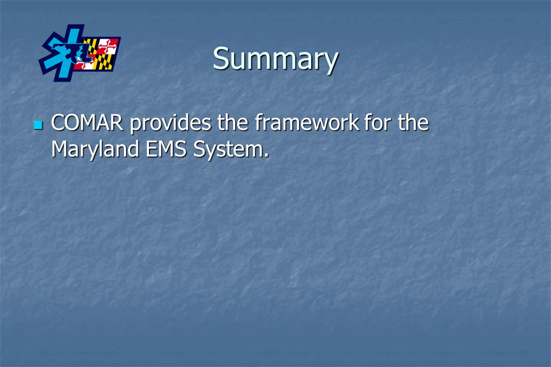 Summary COMAR provides the framework for the Maryland EMS System.