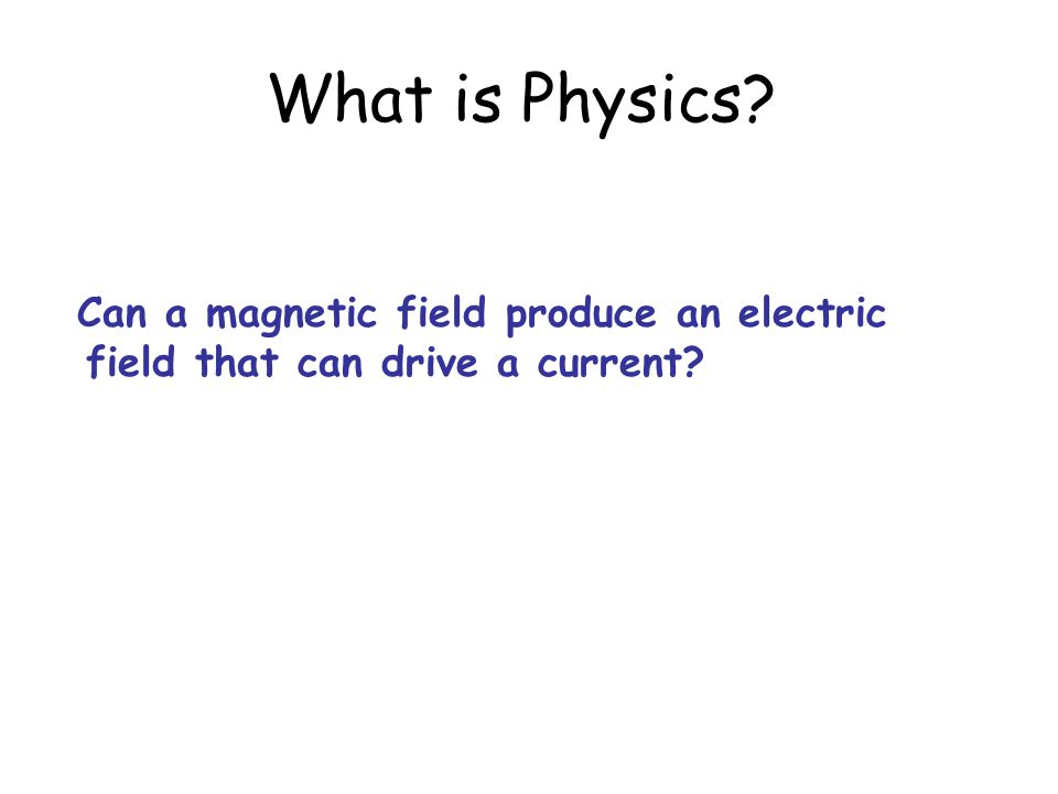 What is Physics Can a magnetic field produce an electric field that can drive a current