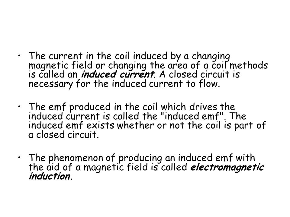The current in the coil induced by a changing magnetic field or changing the area of a coil methods is called an induced current. A closed circuit is necessary for the induced current to flow.