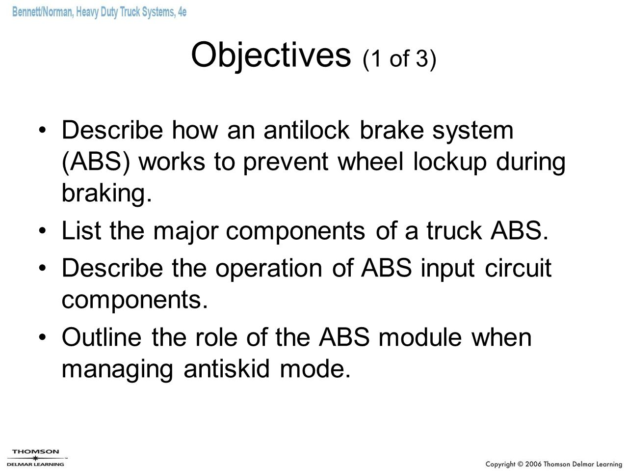Objectives (1 of 3) Describe how an antilock brake system (ABS) works to prevent wheel lockup during braking.