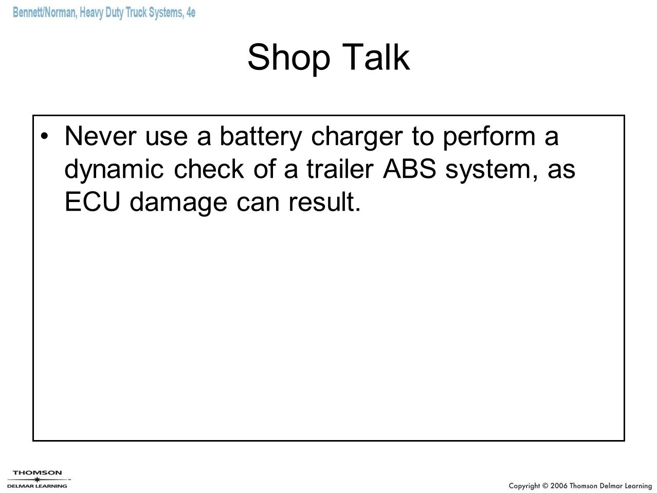 Shop Talk Never use a battery charger to perform a dynamic check of a trailer ABS system, as ECU damage can result.