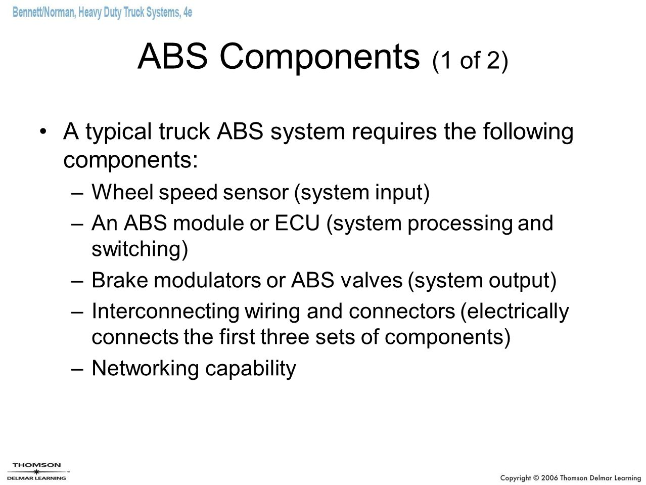 ABS Components (1 of 2) A typical truck ABS system requires the following components: Wheel speed sensor (system input)