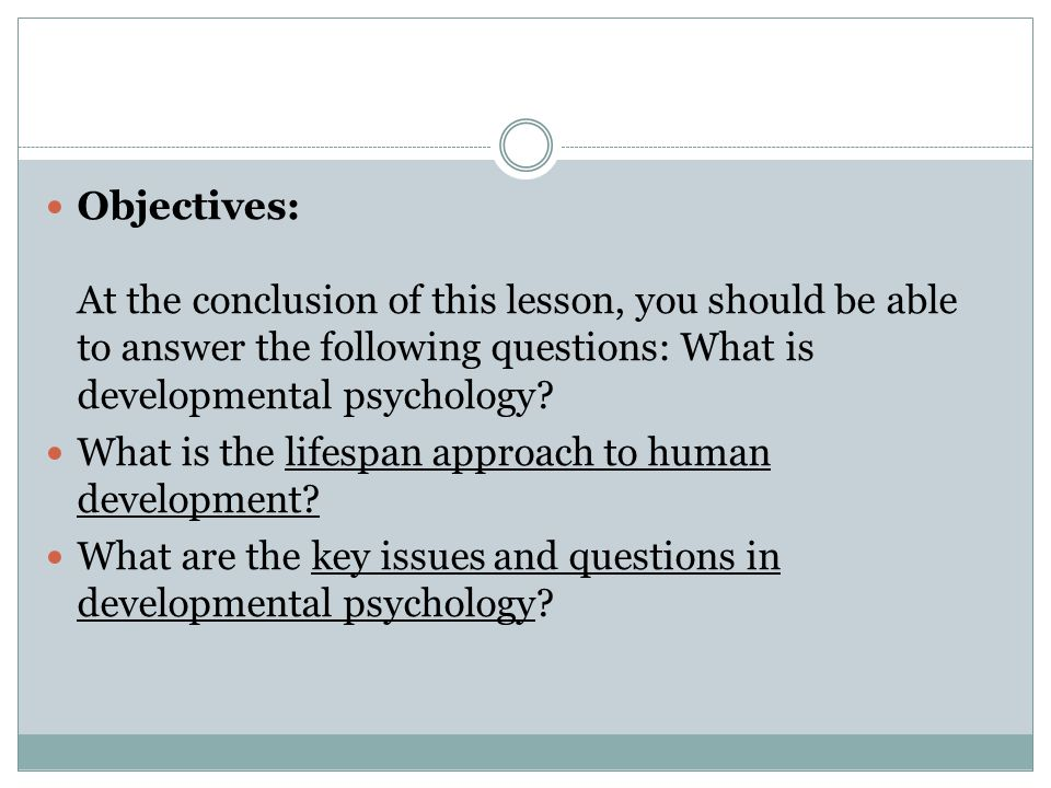 Objectives: At the conclusion of this lesson, you should be able to answer the following questions: What is developmental psychology