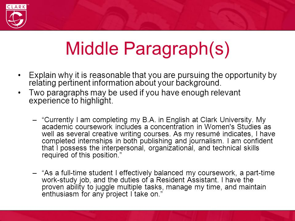 Middle Paragraph(s) Explain why it is reasonable that you are pursuing the opportunity by relating pertinent information about your background.