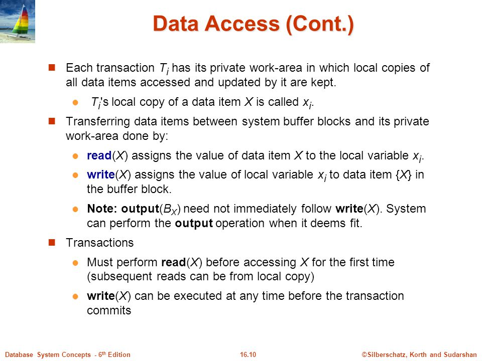 Data Access (Cont.) Each transaction Ti has its private work-area in which local copies of all data items accessed and updated by it are kept.