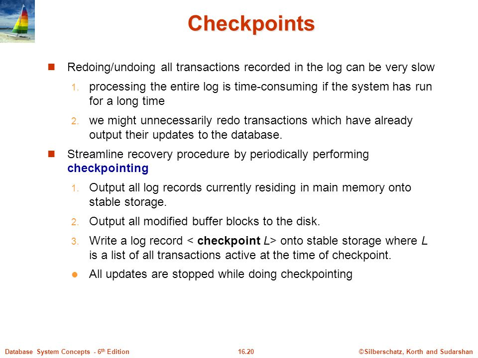 Checkpoints Redoing/undoing all transactions recorded in the log can be very slow.
