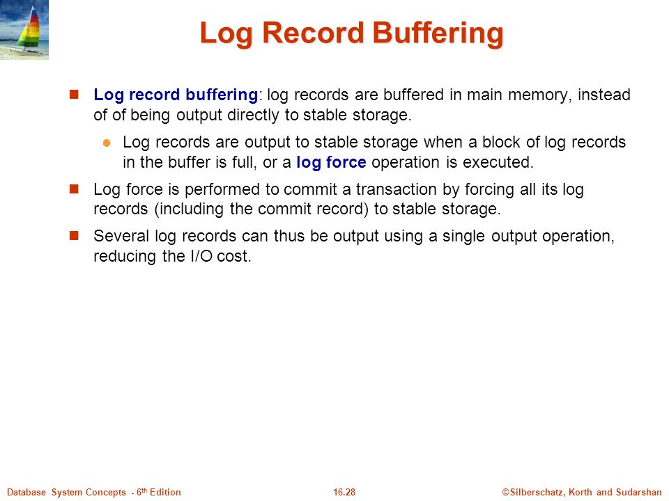 Log Record Buffering Log record buffering: log records are buffered in main memory, instead of of being output directly to stable storage.